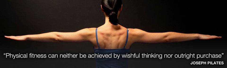 """Physical fitness can neither be achieved by wishful thinking nor outright purchase"" Joseph Pilates"